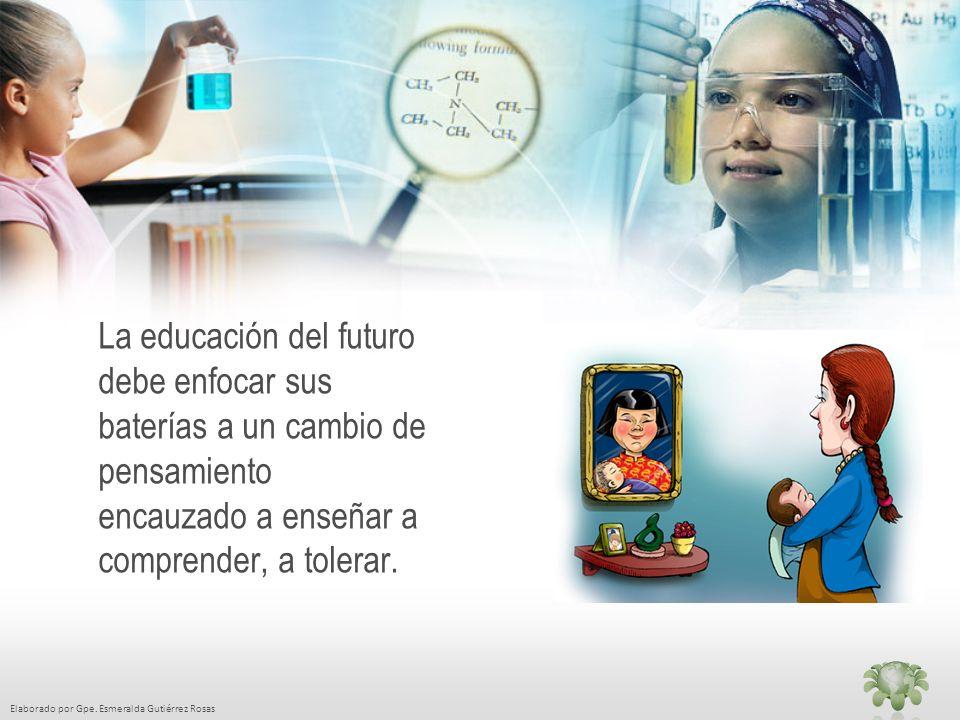 Elaborado por Gpe. Esmeralda Gutiérrez Rosas La educación del futuro debe enfocar sus baterías a un cambio de pensamiento encauzado a enseñar a compre