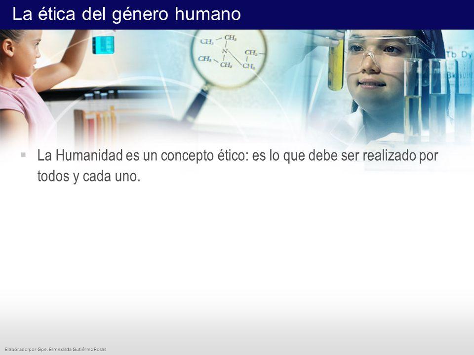 Elaborado por Gpe. Esmeralda Gutiérrez Rosas La Humanidad es un concepto ético: es lo que debe ser realizado por todos y cada uno. La ética del género