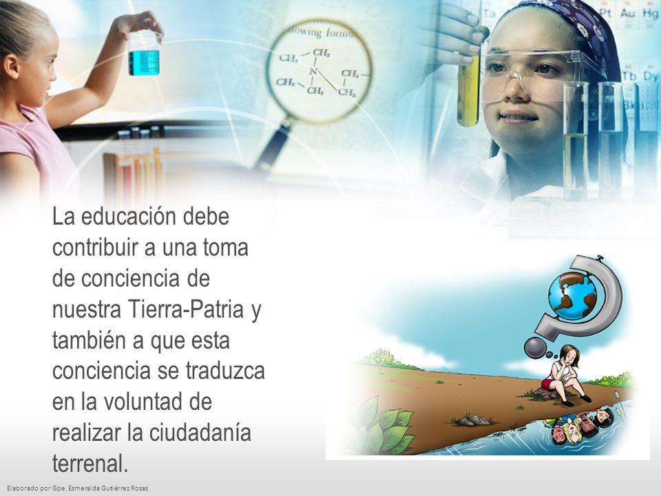 Elaborado por Gpe. Esmeralda Gutiérrez Rosas La educación debe contribuir a una toma de conciencia de nuestra Tierra-Patria y también a que esta conci