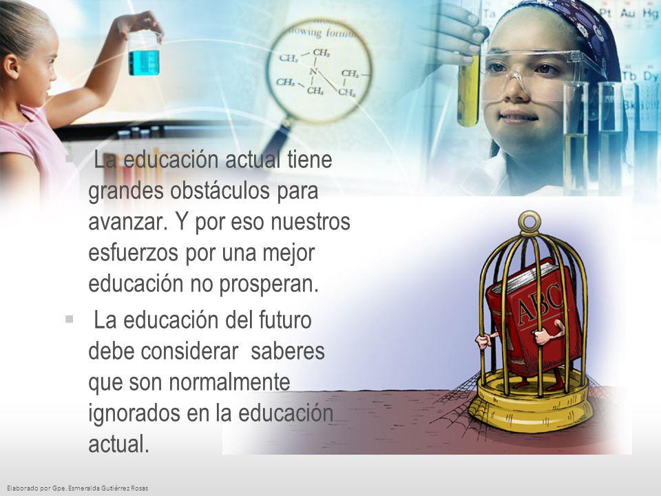Elaborado por Gpe. Esmeralda Gutiérrez Rosas La educación actual tiene grandes obstáculos para avanzar. Y por eso nuestros esfuerzos por una mejor edu