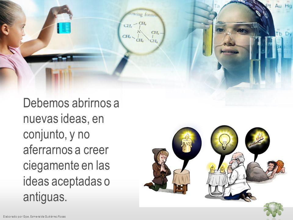 Elaborado por Gpe. Esmeralda Gutiérrez Rosas Debemos abrirnos a nuevas ideas, en conjunto, y no aferrarnos a creer ciegamente en las ideas aceptadas o