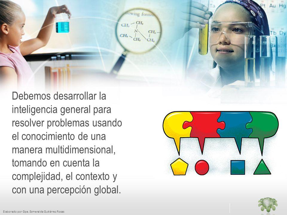 Elaborado por Gpe. Esmeralda Gutiérrez Rosas Debemos desarrollar la inteligencia general para resolver problemas usando el conocimiento de una manera