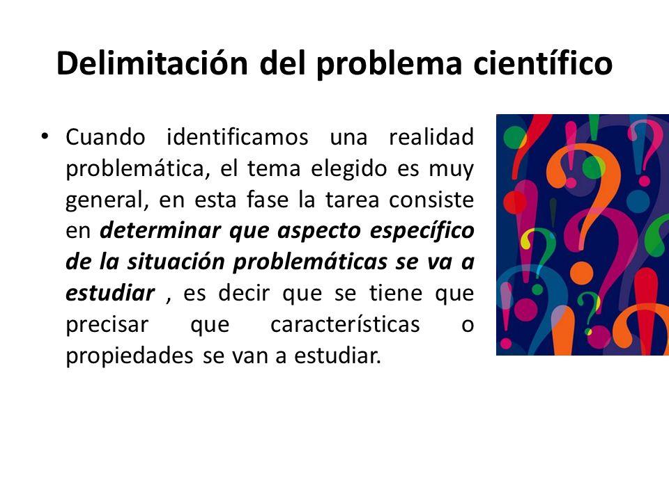 Delimitación del problema científico Cuando identificamos una realidad problemática, el tema elegido es muy general, en esta fase la tarea consiste en determinar que aspecto específico de la situación problemáticas se va a estudiar, es decir que se tiene que precisar que características o propiedades se van a estudiar.