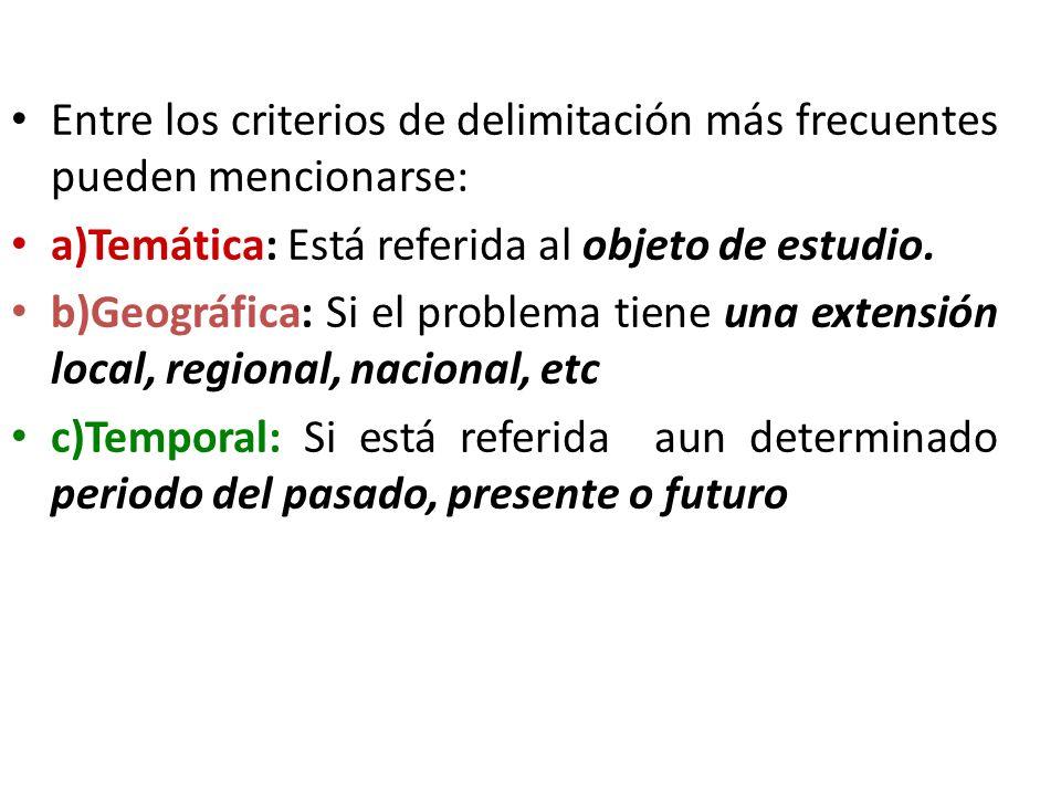 Entre los criterios de delimitación más frecuentes pueden mencionarse: a)Temática: Está referida al objeto de estudio. b)Geográfica: Si el problema ti