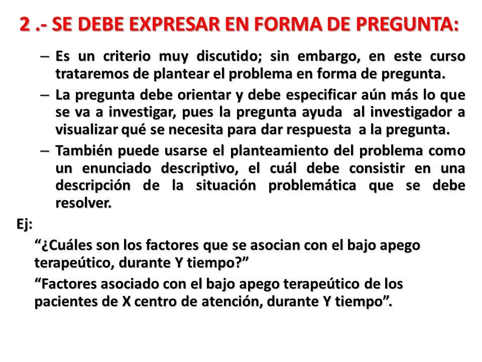 2.- SE DEBE EXPRESAR EN FORMA DE PREGUNTA: – Es un criterio muy discutido; sin embargo, en este curso trataremos de plantear el problema en forma de p