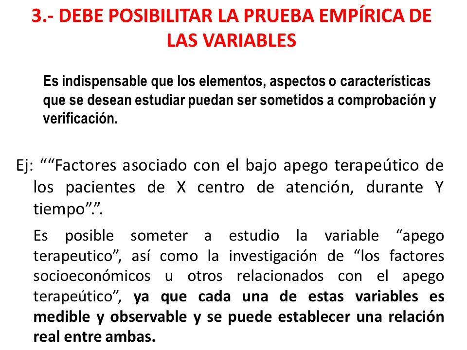 3.- DEBE POSIBILITAR LA PRUEBA EMPÍRICA DE LAS VARIABLES Es indispensable que los elementos, aspectos o características que se desean estudiar puedan ser sometidos a comprobación y verificación.