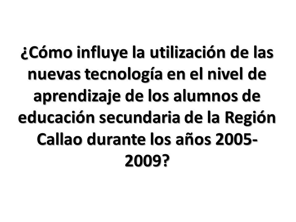 ¿Cómo influye la utilización de las nuevas tecnología en el nivel de aprendizaje de los alumnos de educación secundaria de la Región Callao durante los años 2005- 2009?