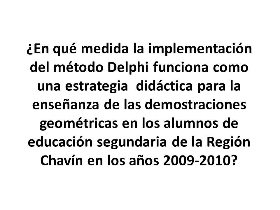 ¿En qué medida la implementación del método Delphi funciona como una estrategia didáctica para la enseñanza de las demostraciones geométricas en los alumnos de educación segundaria de la Región Chavín en los años 2009-2010?