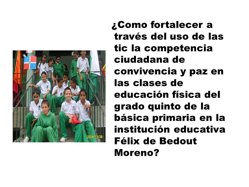 ¿Como fortalecer a través del uso de las tic la competencia ciudadana de convivencia y paz en las clases de educación física del grado quinto de la básica primaria en la institución educativa Félix de Bedout Moreno?