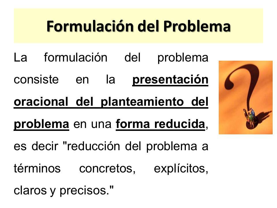 Formulación del Problema La formulación del problema consiste en la presentación oracional del planteamiento del problema en una forma reducida, es de