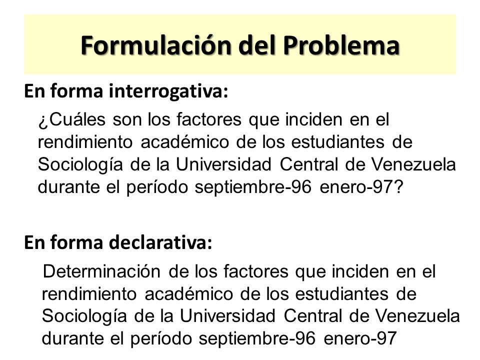 Formulación del Problema En forma interrogativa: ¿Cuáles son los factores que inciden en el rendimiento académico de los estudiantes de Sociología de