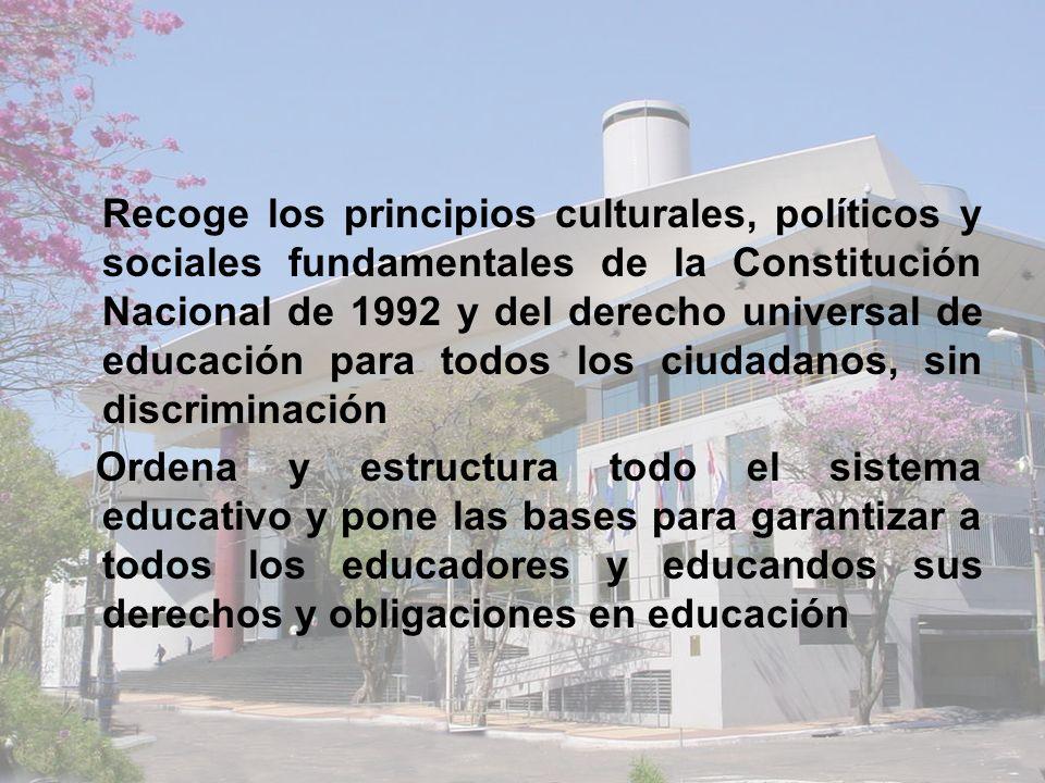 Posibilita la equidad en la educación, pone las bases para levantar el nivel de calidad de la educación en Paraguay Ordena y reforma el nuevo sistema de Formación Docente Plantea la Formación Permanente y Actualizada de los educadores profesionales Exige para todos los niños, de acuerdo a la Constitución, la Educación Escolar Básica y la garantiza como obligatoria y gratuita