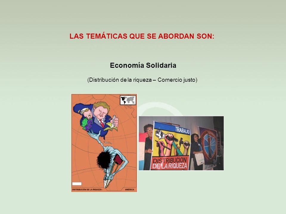 Economía Solidaria LAS TEMÁTICAS QUE SE ABORDAN SON: (Distribución de la riqueza – Comercio justo)
