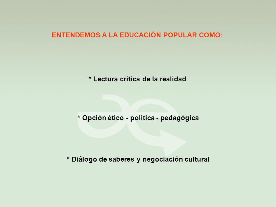 ENTENDEMOS A LA EDUCACIÓN POPULAR COMO: * Lectura critica de la realidad * Opción ético - política - pedagógica * Diálogo de saberes y negociación cultural