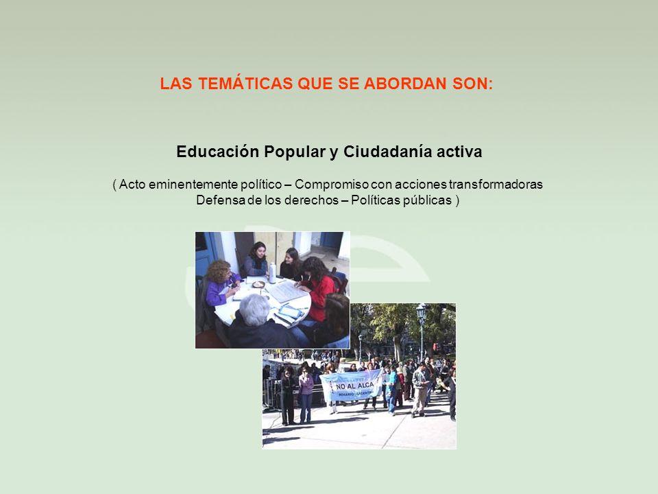 LAS TEMÁTICAS QUE SE ABORDAN SON: Educación Popular y Ciudadanía activa ( Acto eminentemente político – Compromiso con acciones transformadoras Defensa de los derechos – Políticas públicas )