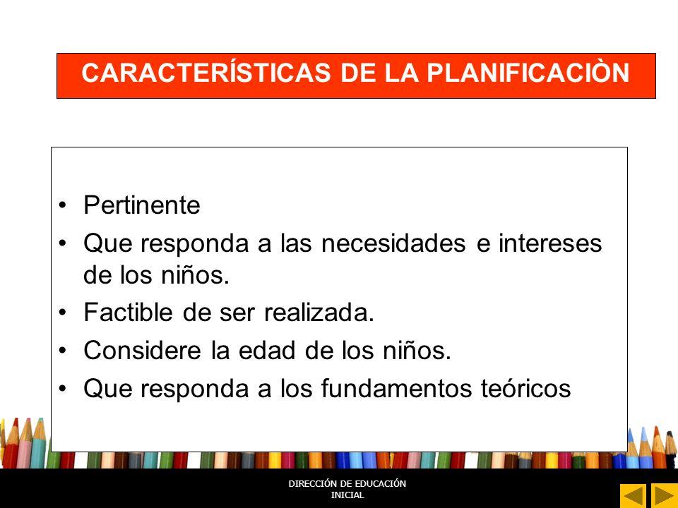 DIRECCIÓN DE EDUCACIÓN INICIAL CARACTERÍSTICAS DE LA PLANIFICACIÒN Pertinente Que responda a las necesidades e intereses de los niños.
