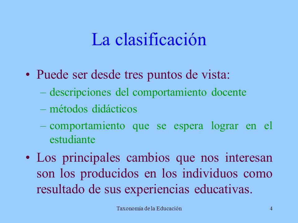 Taxonomía de la Educación4 La clasificación Puede ser desde tres puntos de vista: –descripciones del comportamiento docente –métodos didácticos –compo