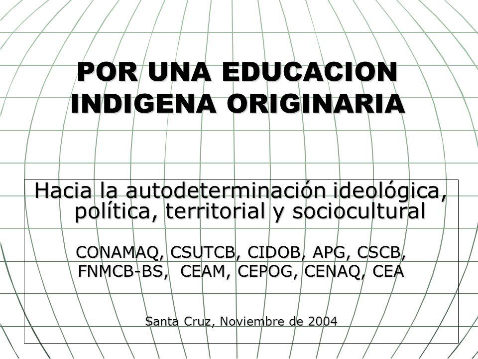 POR UNA EDUCACION INDIGENA ORIGINARIA Hacia la autodeterminación ideológica, política, territorial y sociocultural CONAMAQ, CSUTCB, CIDOB, APG, CSCB,