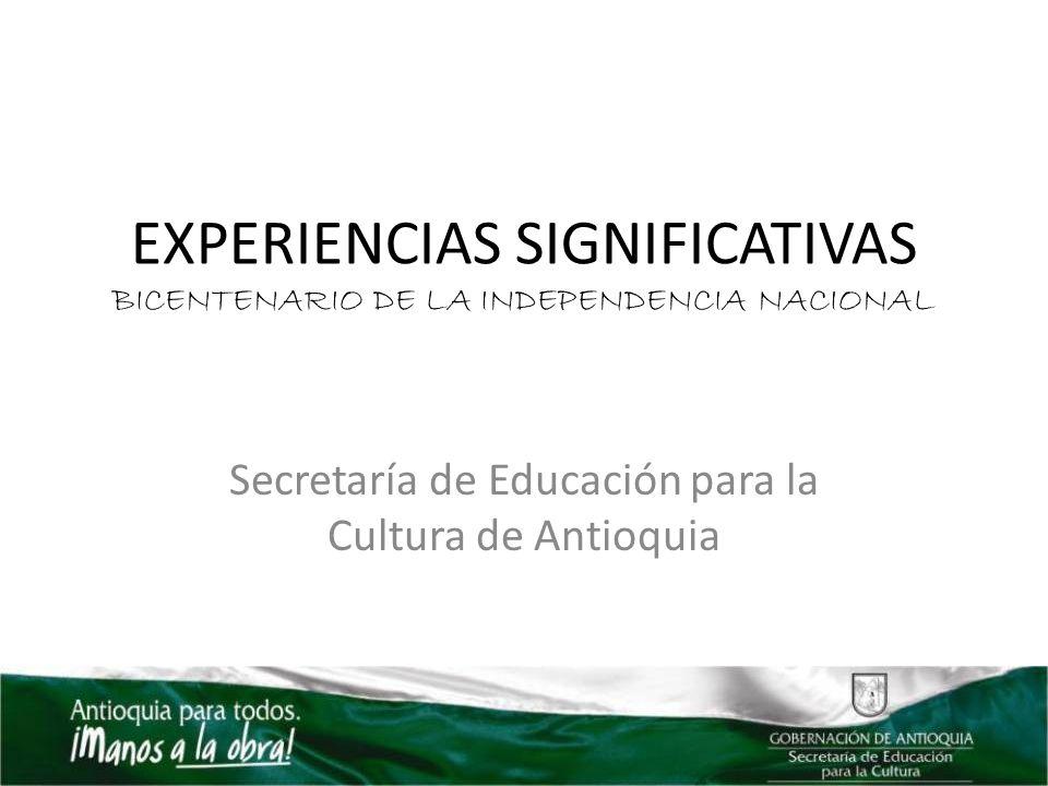 EXPERIENCIAS SIGNIFICATIVAS BICENTENARIO DE LA INDEPENDENCIA NACIONAL Secretaría de Educación para la Cultura de Antioquia