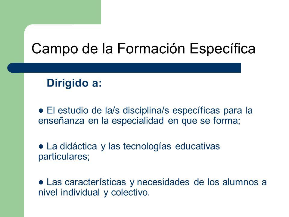 Campo de la Formación Específica Dirigido a: El estudio de la/s disciplina/s específicas para la enseñanza en la especialidad en que se forma; La didáctica y las tecnologías educativas particulares; Las características y necesidades de los alumnos a nivel individual y colectivo.