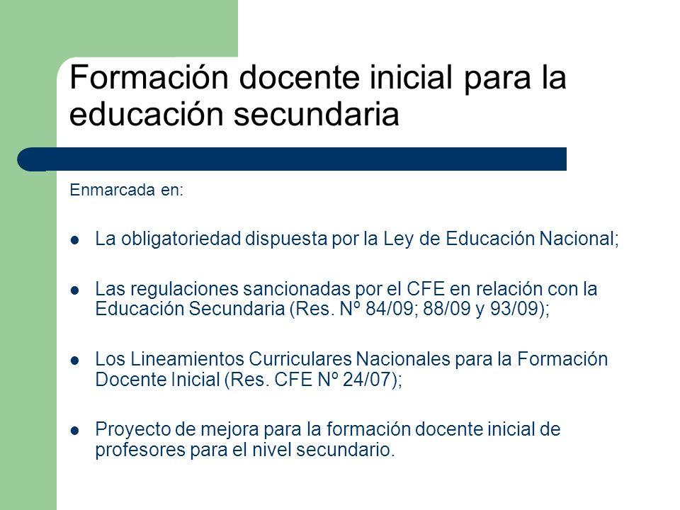 Formación docente inicial para la educación secundaria Enmarcada en: La obligatoriedad dispuesta por la Ley de Educación Nacional; Las regulaciones sancionadas por el CFE en relación con la Educación Secundaria (Res.