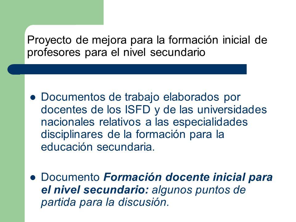Proyecto de mejora para la formación inicial de profesores para el nivel secundario Documentos de trabajo elaborados por docentes de los ISFD y de las universidades nacionales relativos a las especialidades disciplinares de la formación para la educación secundaria.