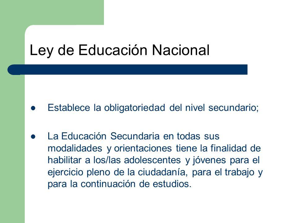 Ley de Educación Nacional Establece la obligatoriedad del nivel secundario; La Educación Secundaria en todas sus modalidades y orientaciones tiene la finalidad de habilitar a los/las adolescentes y jóvenes para el ejercicio pleno de la ciudadanía, para el trabajo y para la continuación de estudios.
