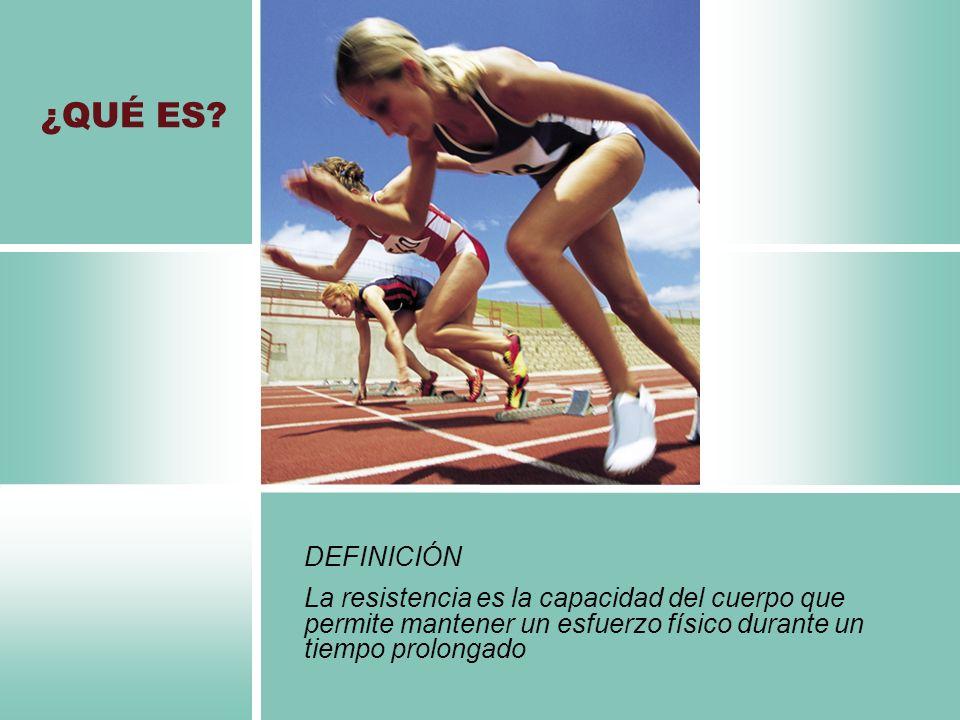 DEFINICIÓN La resistencia es la capacidad del cuerpo que permite mantener un esfuerzo físico durante un tiempo prolongado