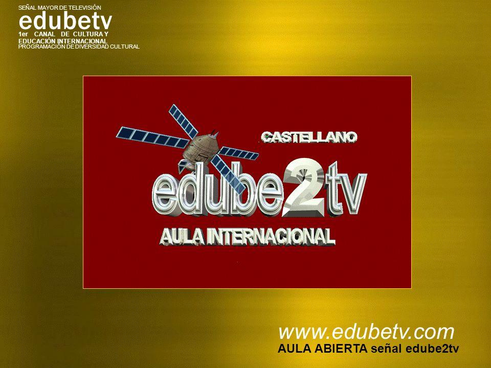 1er CANAL DE CULTURA Y EDUCACIÓN INTERNACIONAL edubetv PROGRAMACIÓN DE DIVERSIDAD CULTURAL SEÑAL MAYOR DE TELEVISIÓN www.edubetv.com AULA ABIERTA señal edube2tv