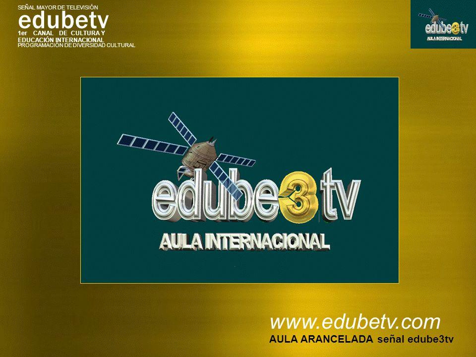 1er CANAL DE CULTURA Y EDUCACIÓN INTERNACIONAL edubetv PROGRAMACIÓN DE DIVERSIDAD CULTURAL SEÑAL MAYOR DE TELEVISIÓN www.edubetv.com AULA ARANCELADA señal edube3tv