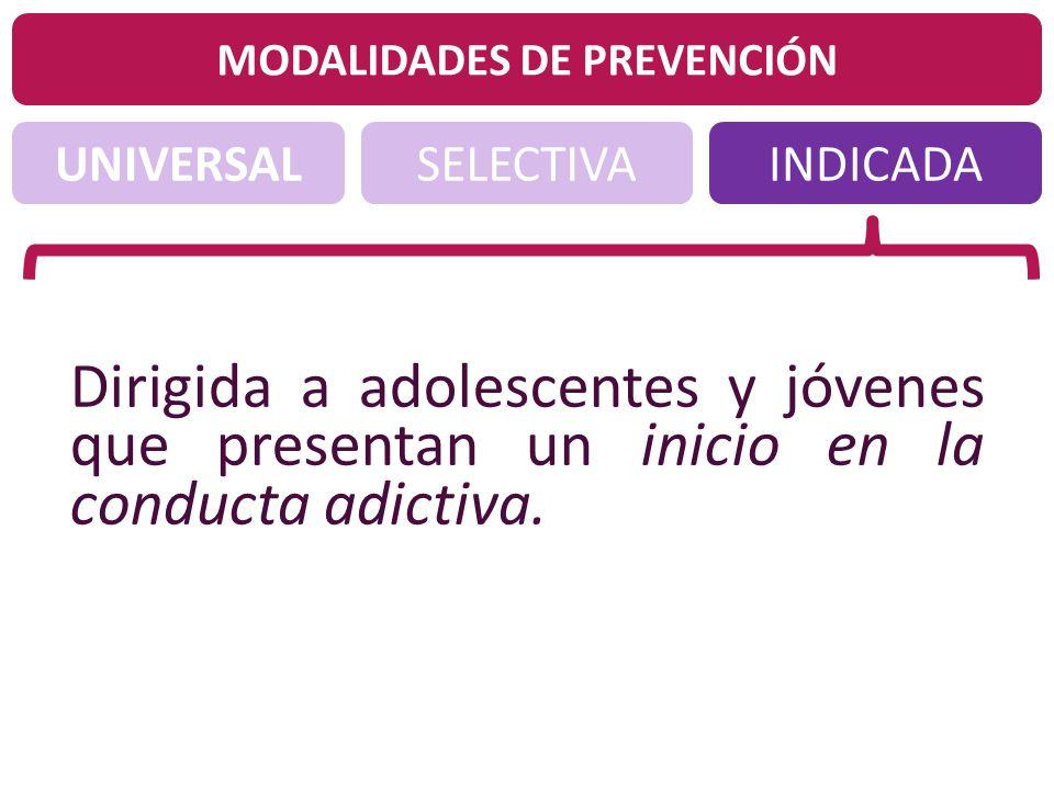 UNIVERSALINDICADASELECTIVA MODALIDADES DE PREVENCIÓN Dirigida a adolescentes y jóvenes que presentan un inicio en la conducta adictiva.