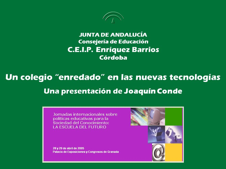 JUNTA DE ANDALUCÍA Consejería de Educación C.E.I.P. Enríquez Barrios Córdoba Un colegio enredado en las nuevas tecnologías Una presentación de Joaquín