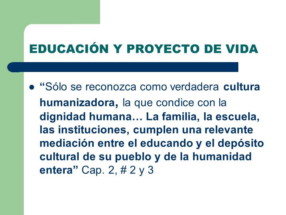 EDUCACIÓN Y PROYECTO DE VIDA Sólo se reconozca como verdadera cultura humanizadora, la que condice con la dignidad humana… La familia, la escuela, las