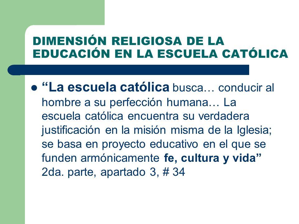 DIMENSIÓN RELIGIOSA DE LA EDUCACIÓN EN LA ESCUELA CATÓLICA La escuela católica busca… conducir al hombre a su perfección humana… La escuela católica e