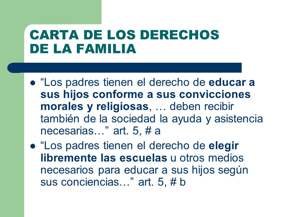 CARTA DE LOS DERECHOS DE LA FAMILIA Los padres tienen el derecho de educar a sus hijos conforme a sus convicciones morales y religiosas, … deben recib