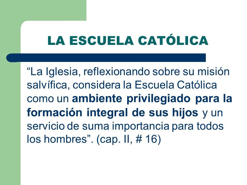 LA ESCUELA CATÓLICA La Iglesia, reflexionando sobre su misión salvífica, considera la Escuela Católica como un ambiente privilegiado para la formación