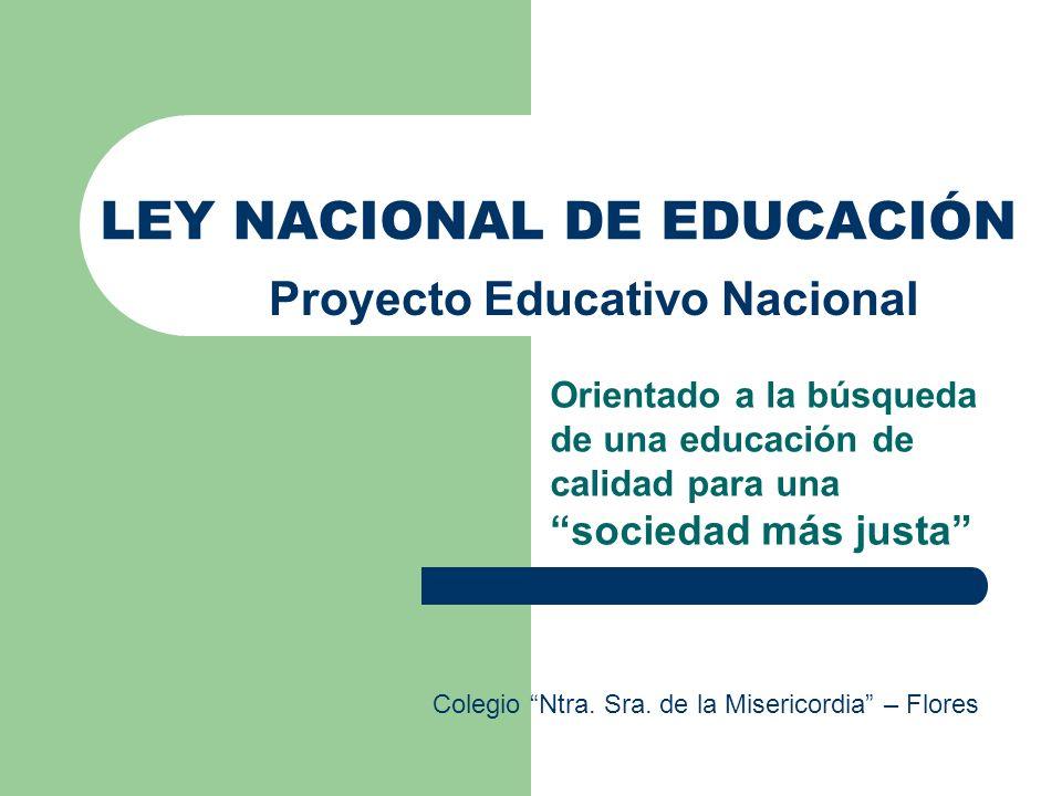 LEY NACIONAL DE EDUCACIÓN Orientado a la búsqueda de una educación de calidad para una sociedad más justa Proyecto Educativo Nacional Colegio Ntra. Sr