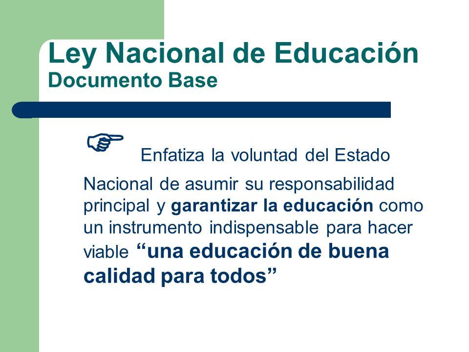 Ley Nacional de Educación Documento Base Enfatiza la voluntad del Estado Nacional de asumir su responsabilidad principal y garantizar la educación com
