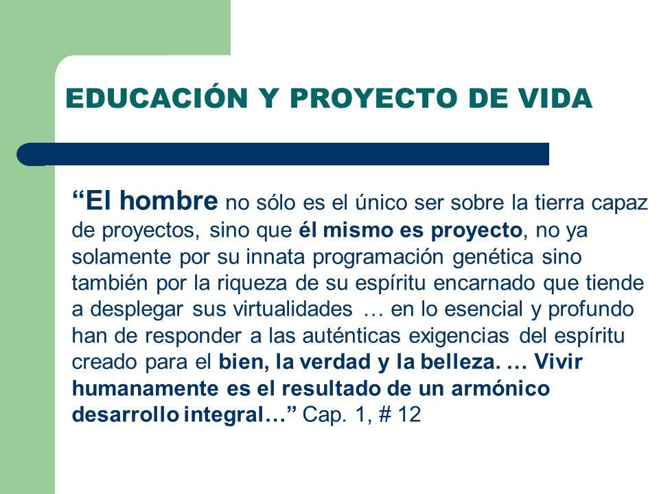 EDUCACIÓN Y PROYECTO DE VIDA El hombre no sólo es el único ser sobre la tierra capaz de proyectos, sino que él mismo es proyecto, no ya solamente por