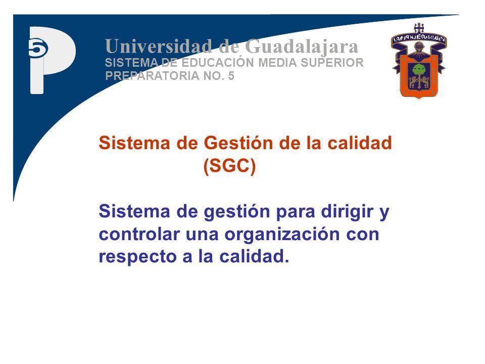 SISTEMA DE EDUCACIÓN MEDIA SUPERIOR PREPARATORIA NO. 5 Universidad de Guadalajara Sistema de Gestión de la calidad (SGC) Sistema de gestión para dirig