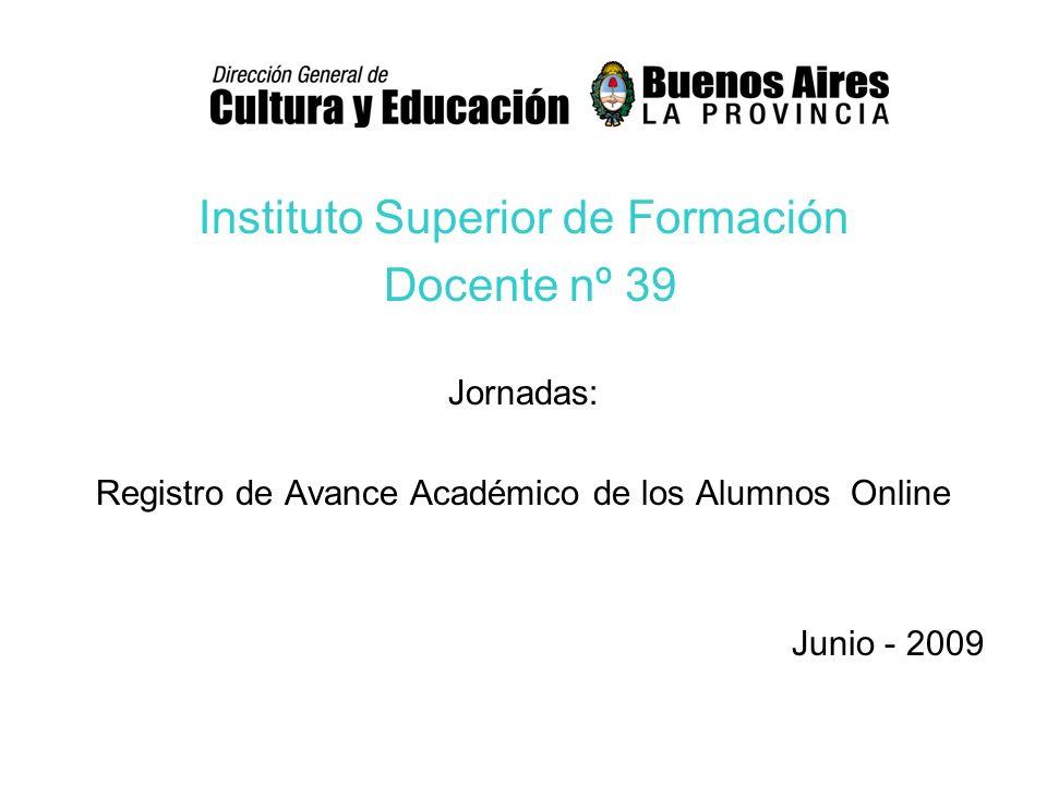 Instituto Superior de Formación Docente nº 39 Jornadas: Registro de Avance Académico de los Alumnos Online Junio - 2009