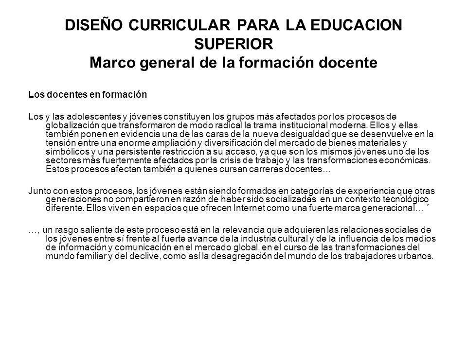 DISEÑO CURRICULAR PARA LA EDUCACION SUPERIOR Marco general de la formación docente Los docentes en formación Los y las adolescentes y jóvenes constitu