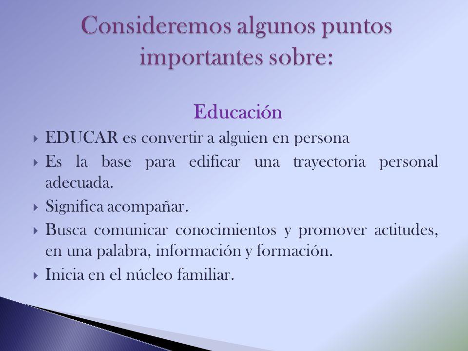 Educación EDUCAR es convertir a alguien en persona Es la base para edificar una trayectoria personal adecuada. Significa acompañar. Busca comunicar co