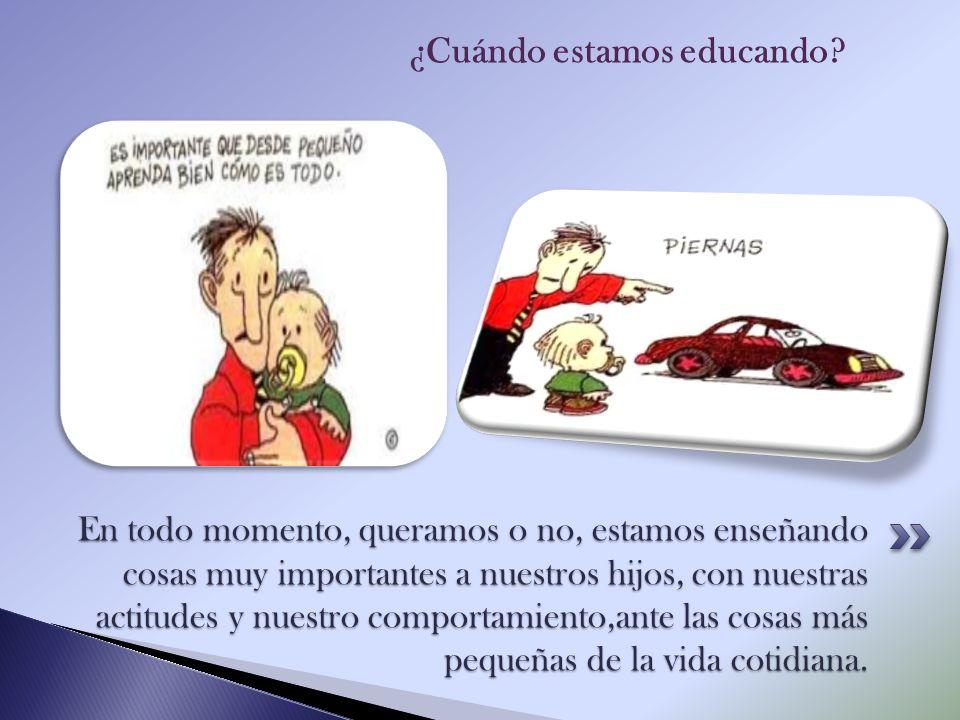 En todo momento, queramos o no, estamos enseñando cosas muy importantes a nuestros hijos, con nuestras actitudes y nuestro comportamiento,ante las cos