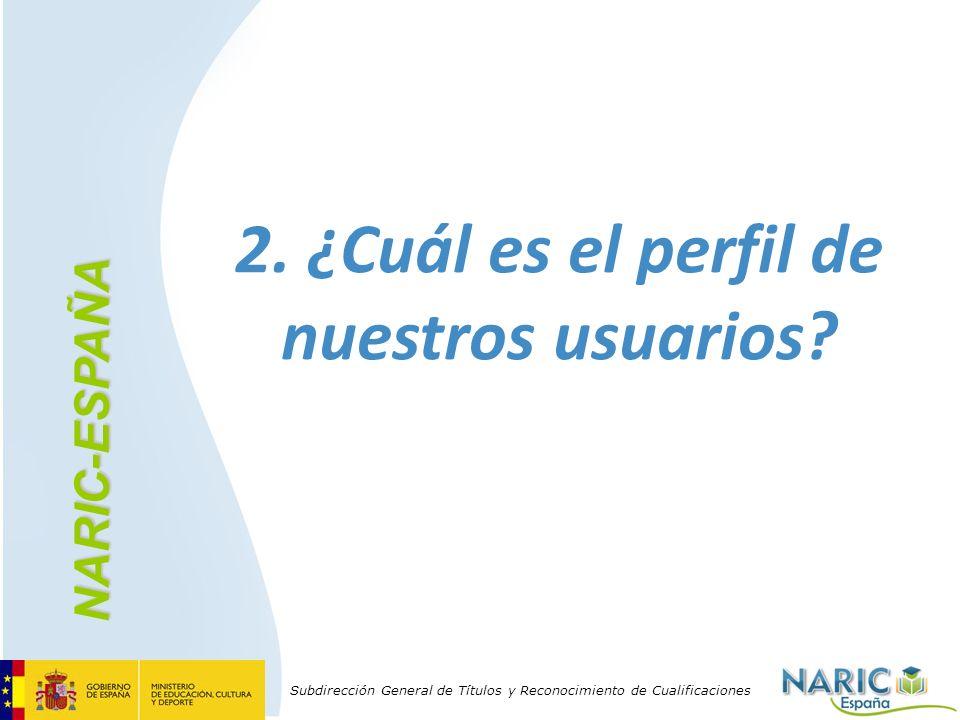 Subdirección General de Títulos y Reconocimiento de Cualificaciones 2. ¿Cuál es el perfil de nuestros usuarios? NARIC-ESPAÑA
