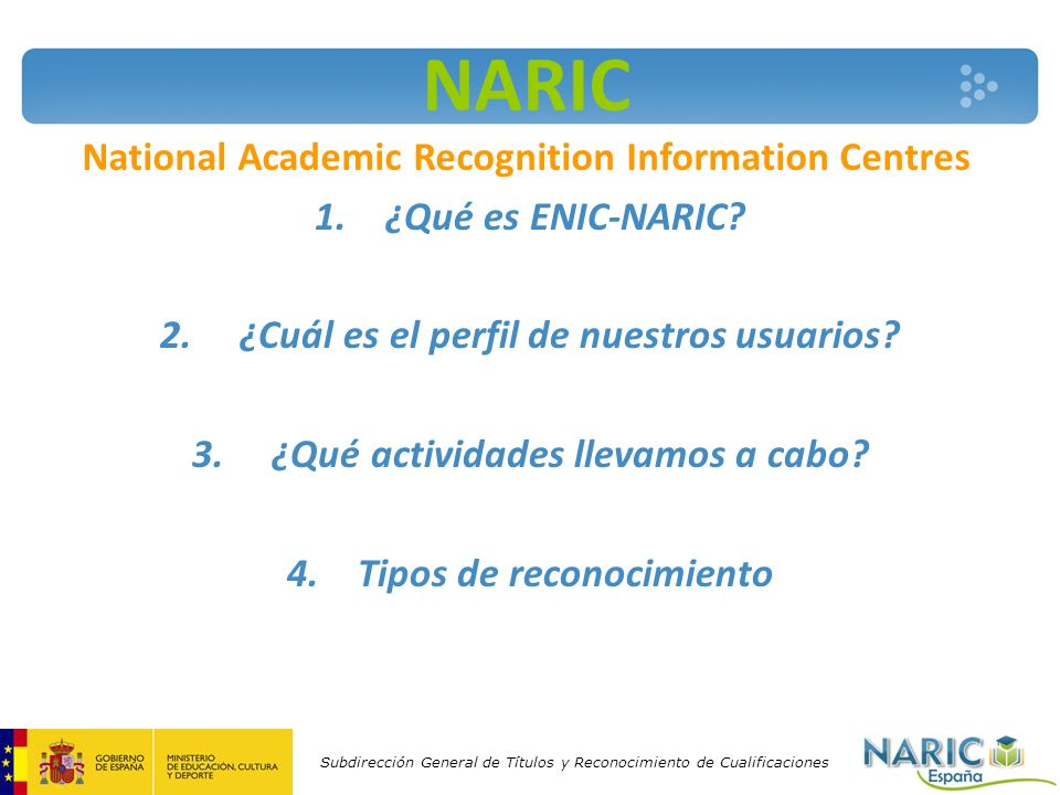 Subdirección General de Títulos y Reconocimiento de Cualificaciones NARIC National Academic Recognition Information Centres 1.¿Qué es ENIC-NARIC? 2. ¿