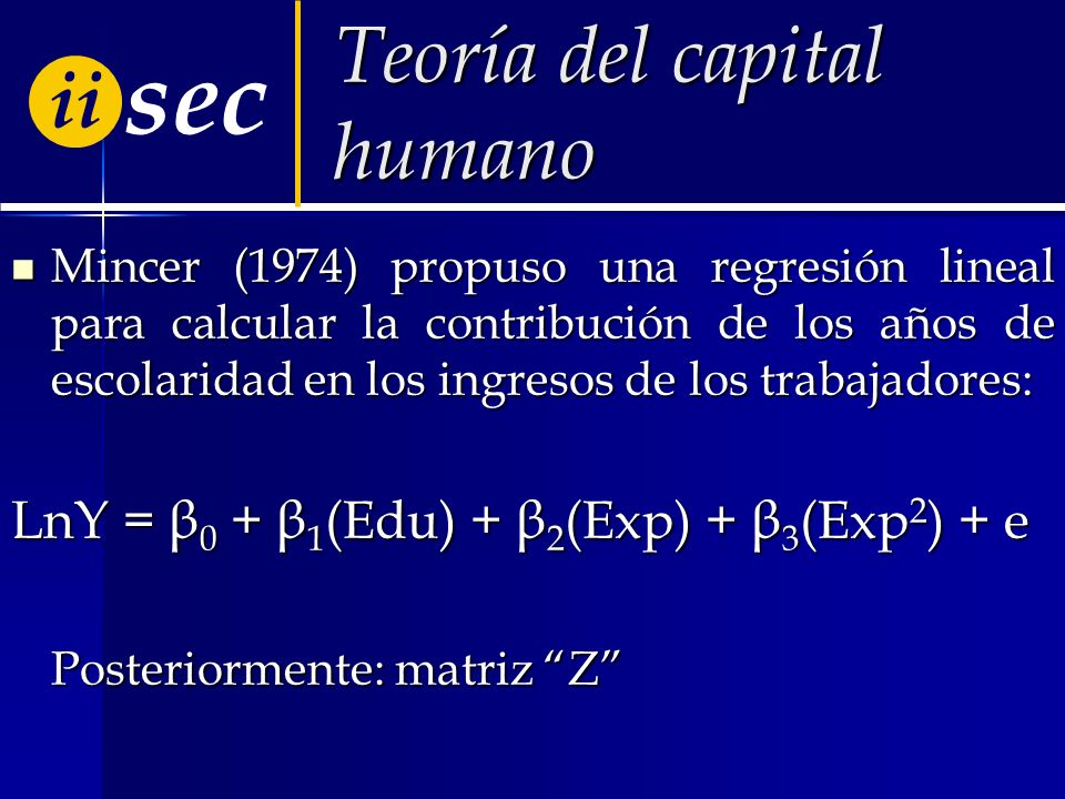 ii sec Teoría del capital humano Mincer (1974) propuso una regresión lineal para calcular la contribución de los años de escolaridad en los ingresos de los trabajadores: Mincer (1974) propuso una regresión lineal para calcular la contribución de los años de escolaridad en los ingresos de los trabajadores: LnY = β 0 + β 1 (Edu) + β 2 (Exp) + β 3 (Exp 2 ) + е Posteriormente: matriz Z