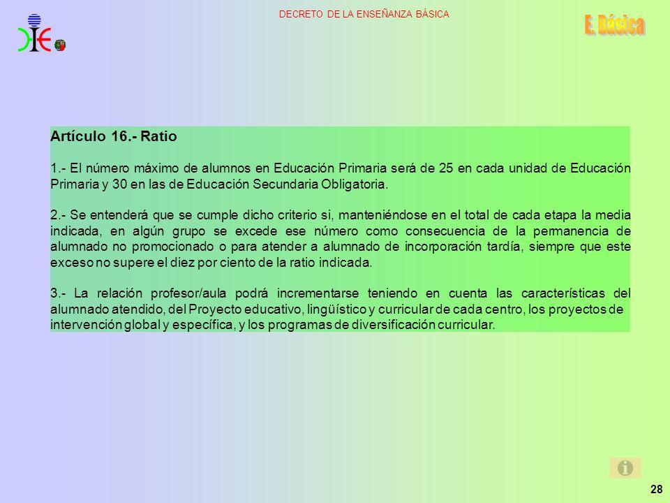 28 DECRETO DE LA ENSEÑANZA BÁSICA Artículo 16.- Ratio 1.- El número máximo de alumnos en Educación Primaria será de 25 en cada unidad de Educación Pri