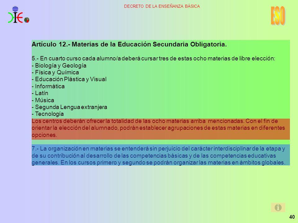 40 DECRETO DE LA ENSEÑANZA BÁSICA Artículo 12.- Materias de la Educación Secundaria Obligatoria. 5.- En cuarto curso cada alumno/a deberá cursar tres