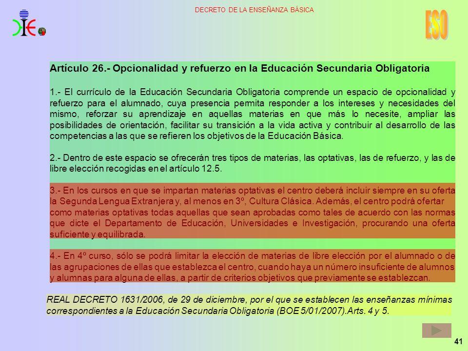 41 DECRETO DE LA ENSEÑANZA BÁSICA Artículo 26.- Opcionalidad y refuerzo en la Educación Secundaria Obligatoria 1.- El currículo de la Educación Secund